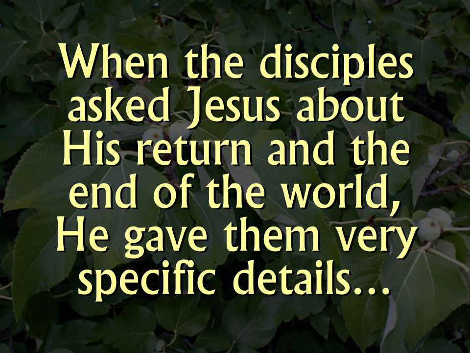 When the disciples asked Jesus about His return and the end of the world, He gave them very specific details…
