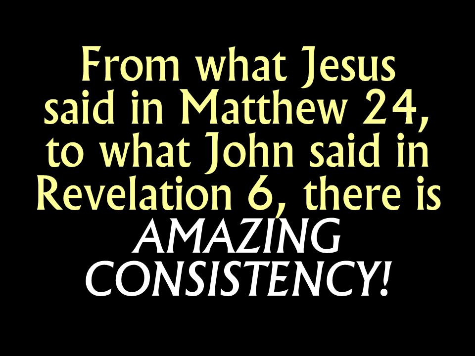 From what Jesus said in Matthew 24, to what John said in Revelation 6, there is AMAZING CONSISTENCY!
