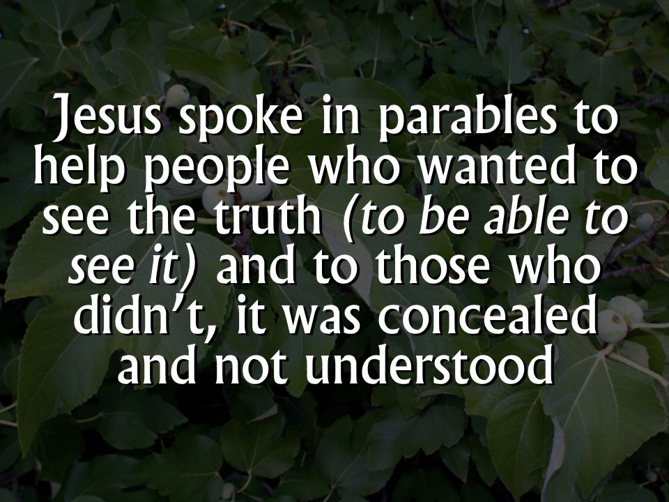 Jesus spoke in parables to help people who wanted to see the truth (to be able to see it) and to those who didn't, it was concealed and not understood