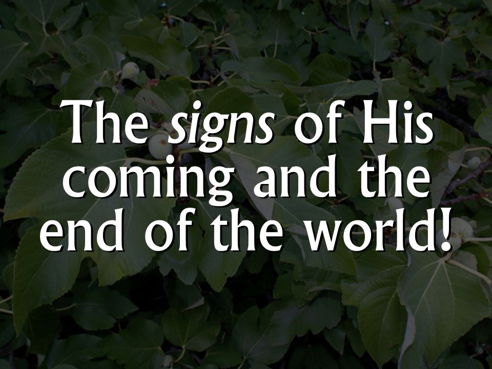 The signs of His coming and the end of the world!