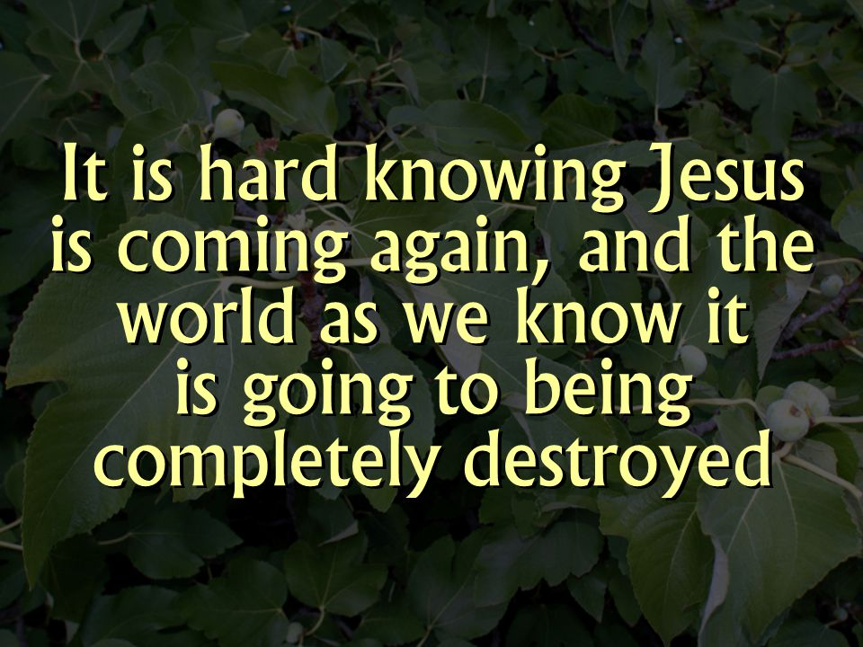 It is hard knowing Jesus is coming again, and the world as we know it is going to being completely destroyed