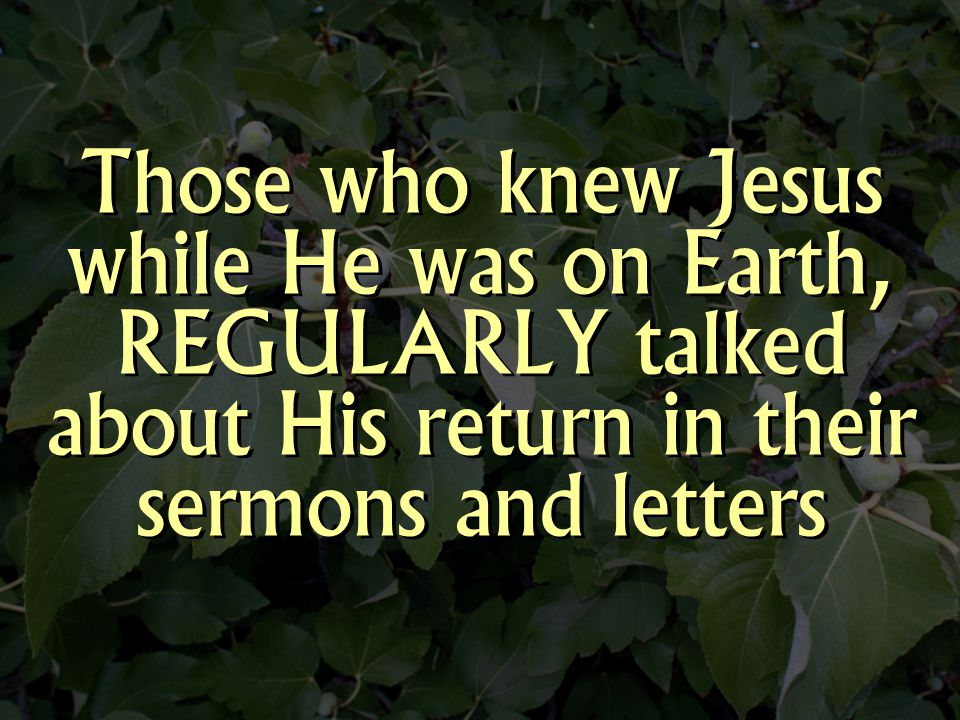 Those who knew Jesus while He was on Earth, REGULARLY talked about His return in their sermons and letters