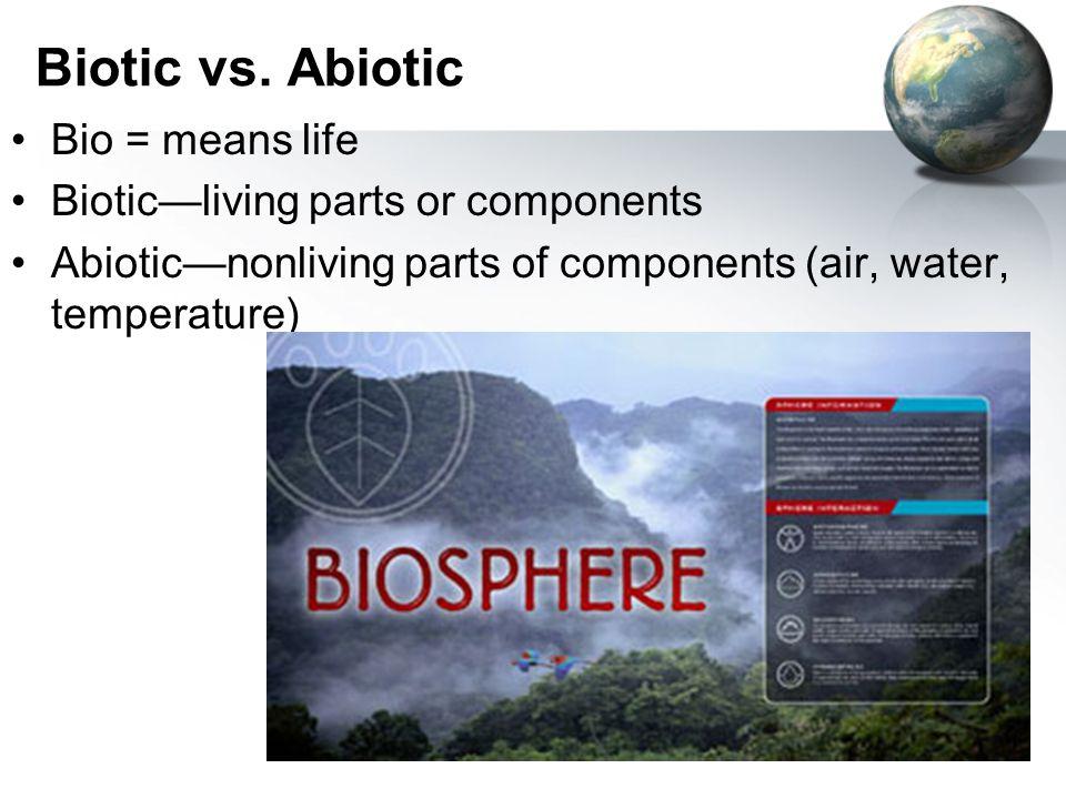 Biotic vs. Abiotic Bio = means life Biotic—living parts or components