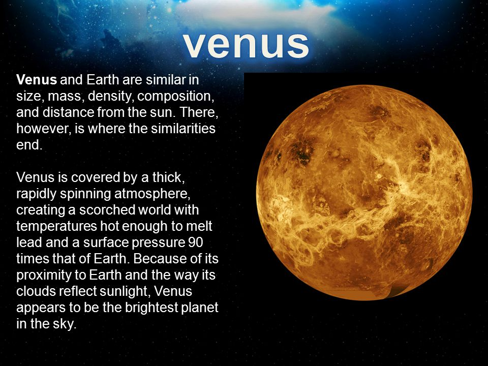 venus Venus and Earth are similar in size, mass, density, composition, and distance from the sun. There, however, is where the similarities end.