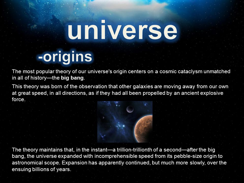 universe -origins. The most popular theory of our universe s origin centers on a cosmic cataclysm unmatched in all of history—the big bang.