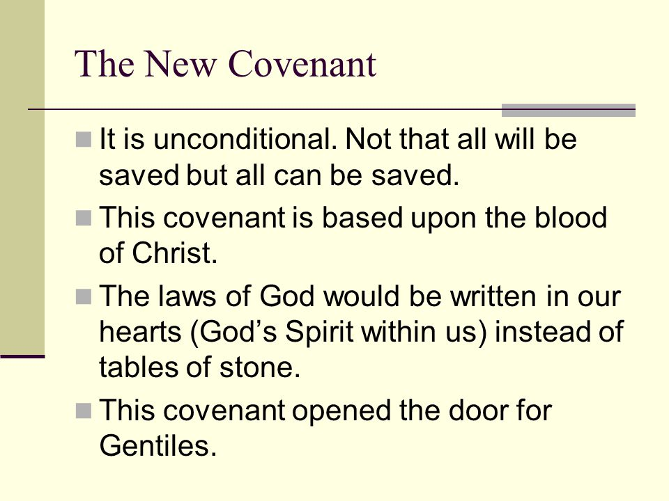 The New Covenant It is unconditional. Not that all will be saved but all can be saved. This covenant is based upon the blood of Christ.