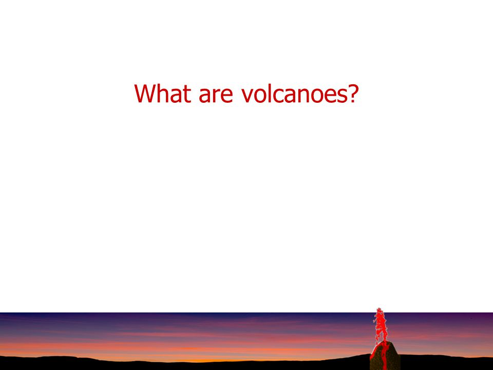 What are volcanoes