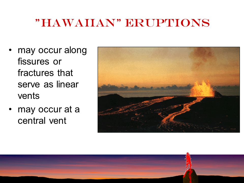 Hawaiian eruptions may occur along fissures or fractures that serve as linear vents.