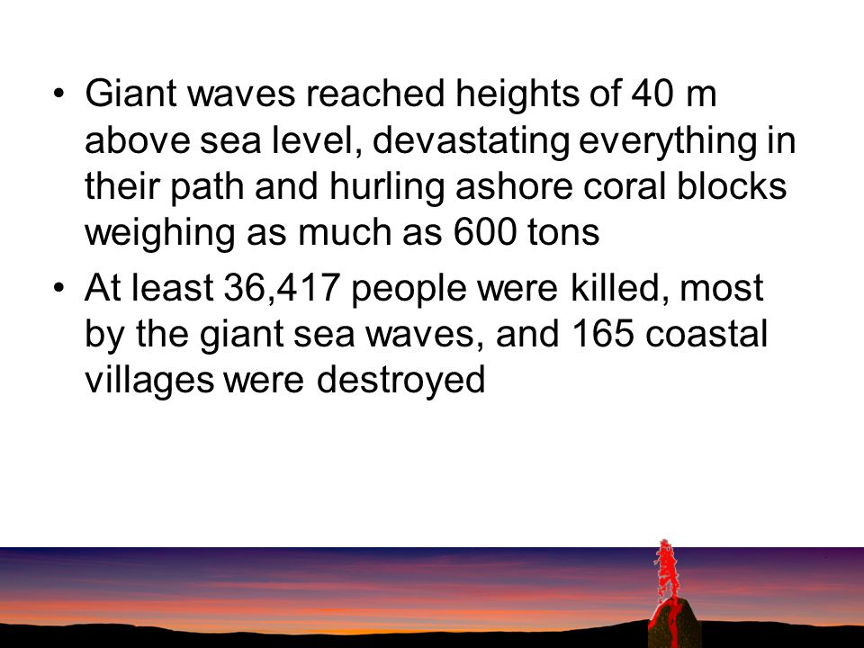 Giant waves reached heights of 40 m above sea level, devastating everything in their path and hurling ashore coral blocks weighing as much as 600 tons