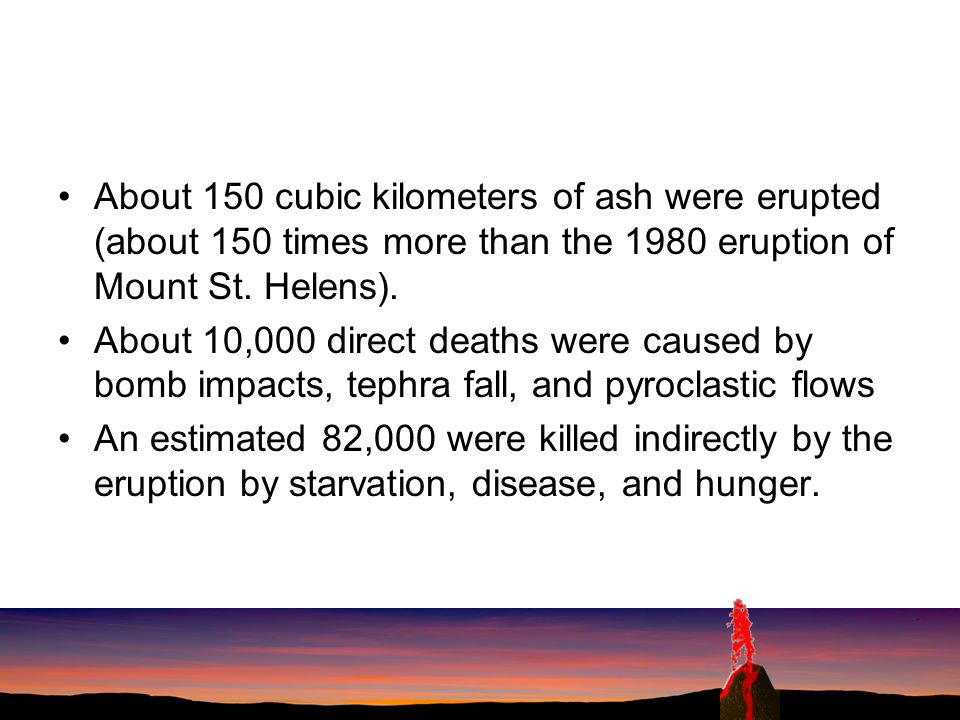 About 150 cubic kilometers of ash were erupted (about 150 times more than the 1980 eruption of Mount St. Helens).