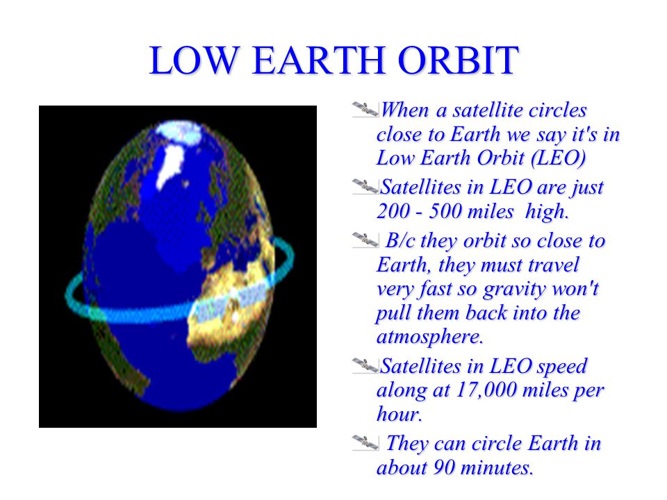 LOW EARTH ORBIT When a satellite circles close to Earth we say it s in Low Earth Orbit (LEO) Satellites in LEO are just 200 - 500 miles high.