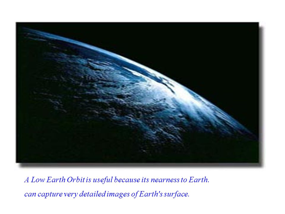 A Low Earth Orbit is useful because its nearness to Earth.