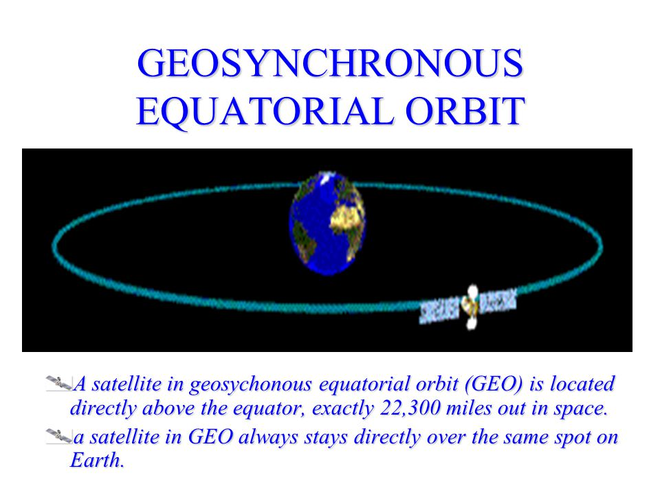GEOSYNCHRONOUS EQUATORIAL ORBIT