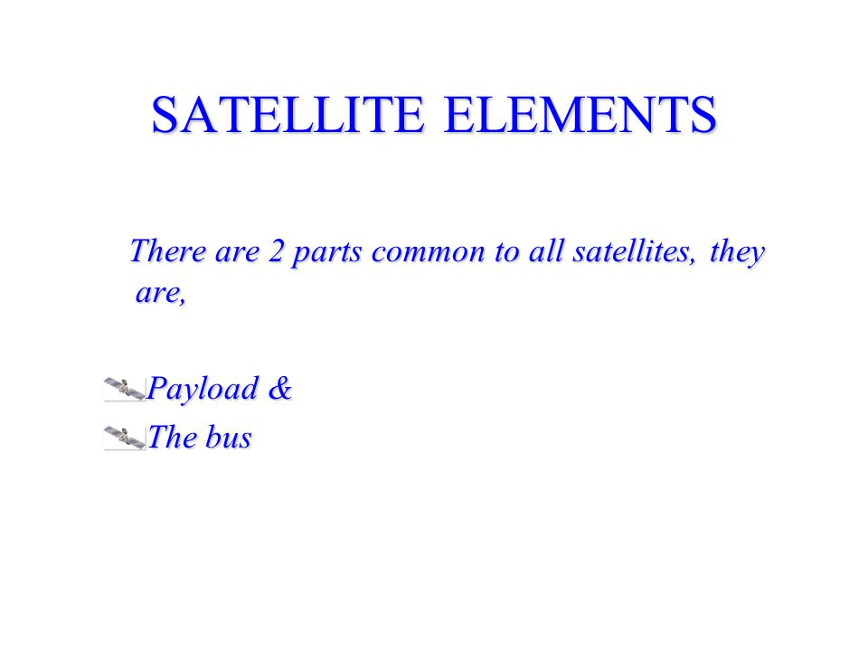 SATELLITE ELEMENTS There are 2 parts common to all satellites, they are, Payload & The bus