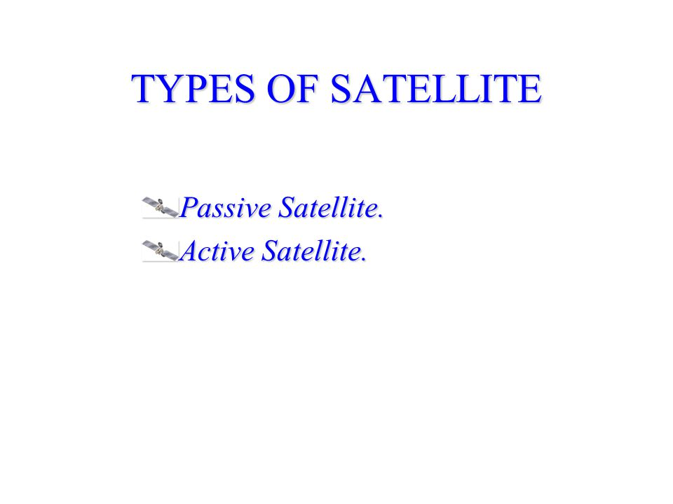 TYPES OF SATELLITE Passive Satellite. Active Satellite.