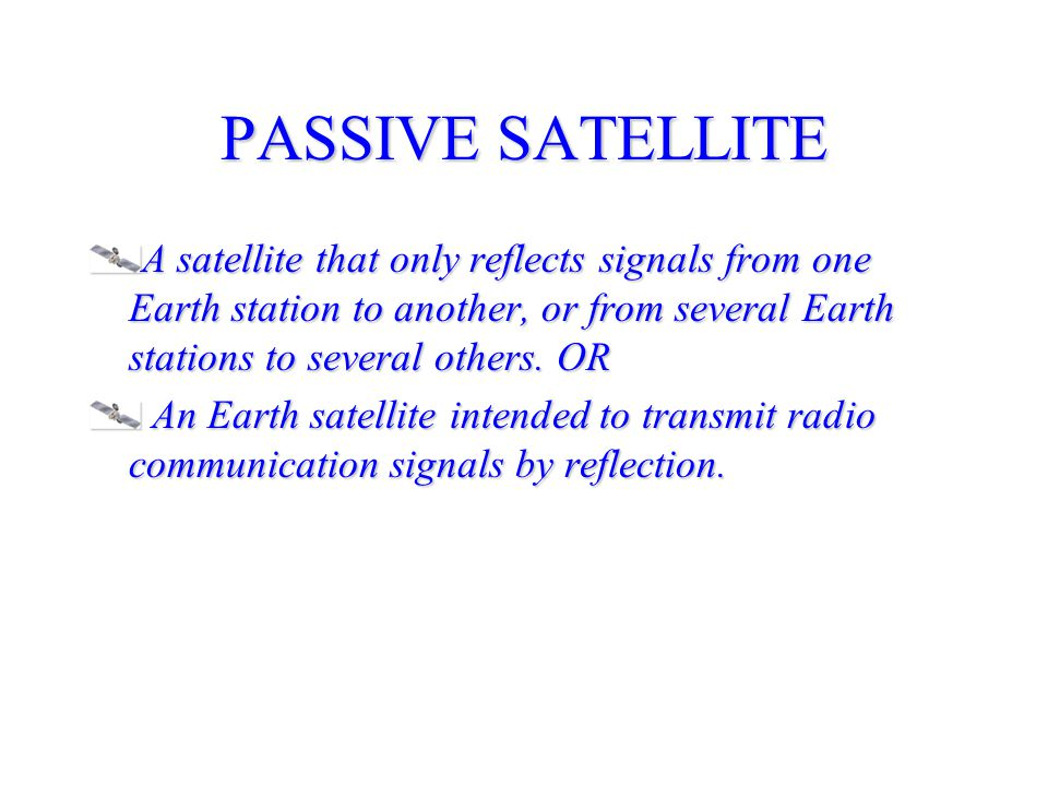PASSIVE SATELLITE A satellite that only reflects signals from one Earth station to another, or from several Earth stations to several others. OR.