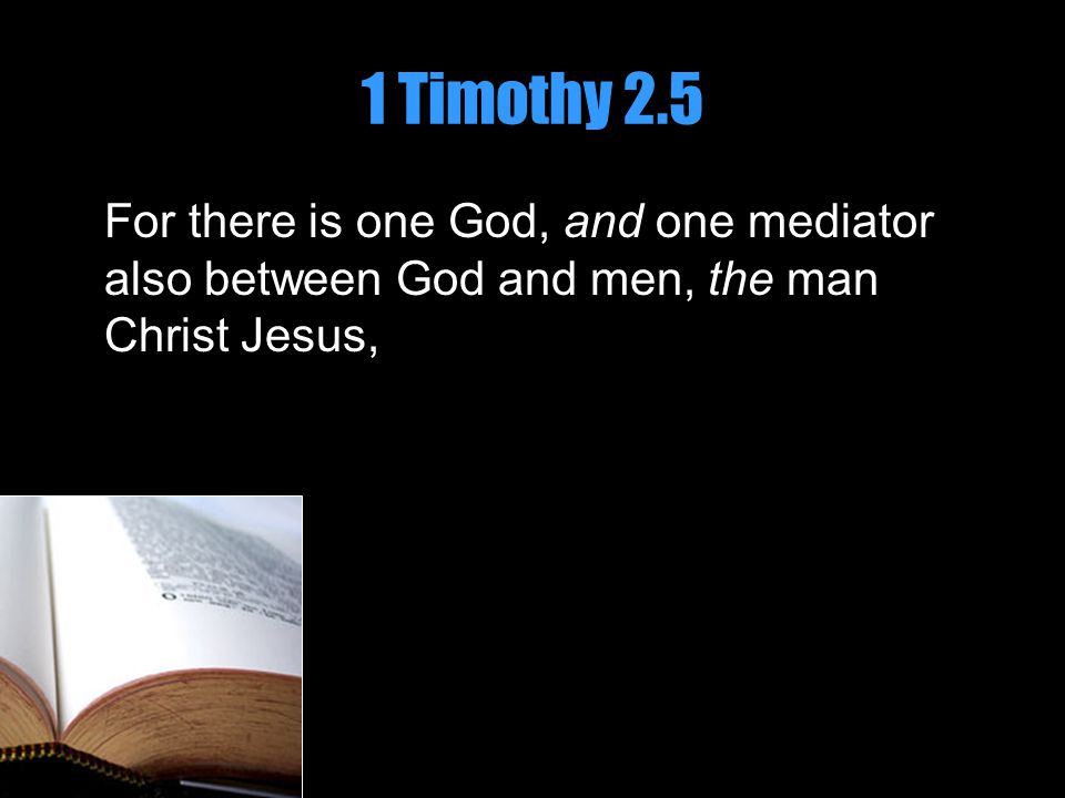 1 Timothy 2.5 For there is one God, and one mediator also between God and men, the man Christ Jesus,