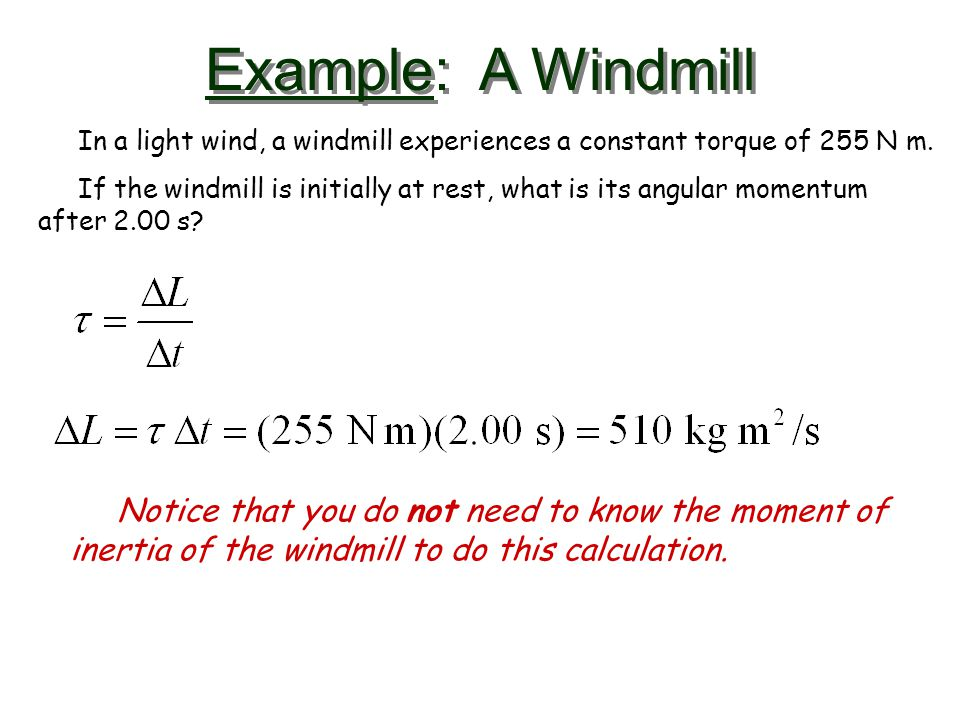 Example: A Windmill In a light wind, a windmill experiences a constant torque of 255 N m.