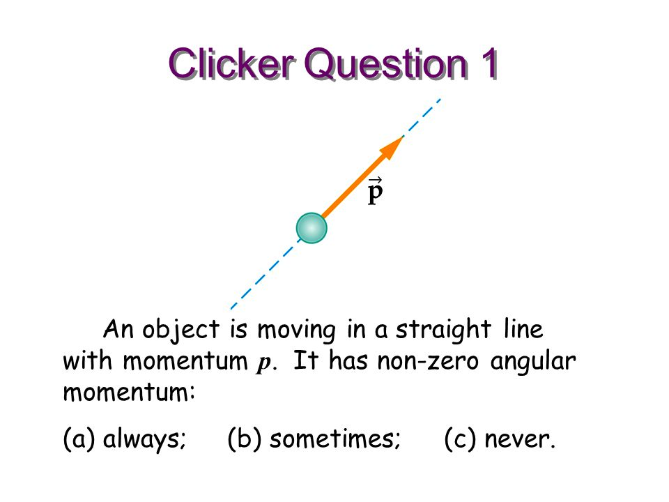 Clicker Question 1 An object is moving in a straight line with momentum p. It has non-zero angular momentum: