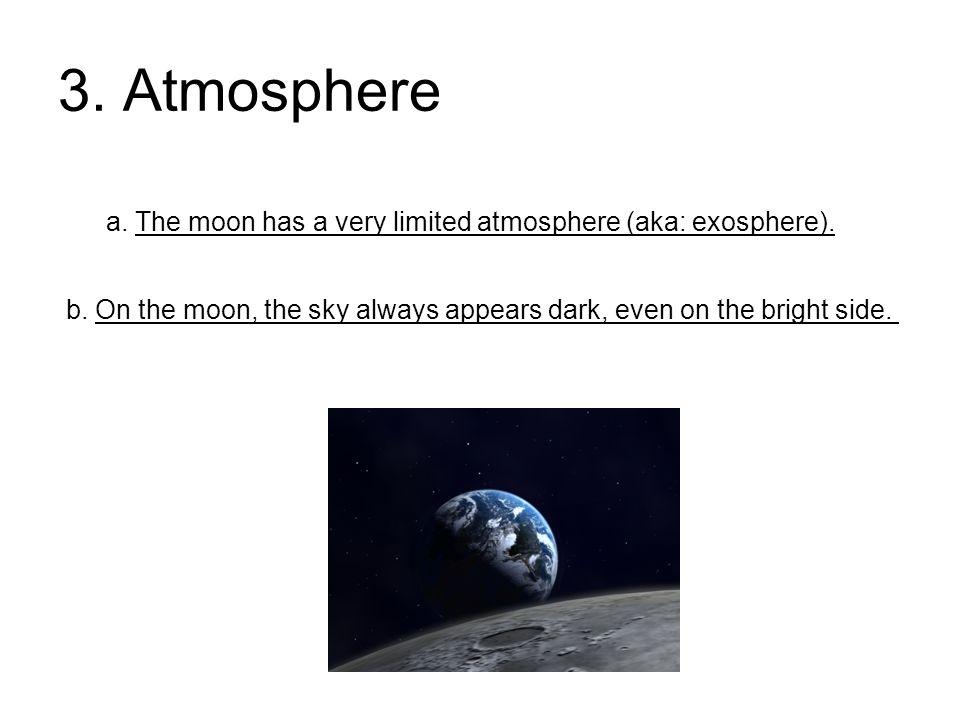 3. Atmosphere a. The moon has a very limited atmosphere (aka: exosphere).