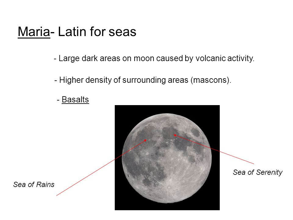Maria- Latin for seas - Large dark areas on moon caused by volcanic activity. - Higher density of surrounding areas (mascons).
