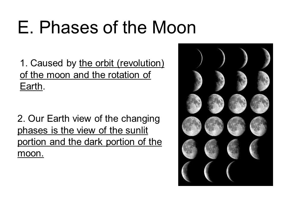 E. Phases of the Moon 1. Caused by the orbit (revolution) of the moon and the rotation of Earth.