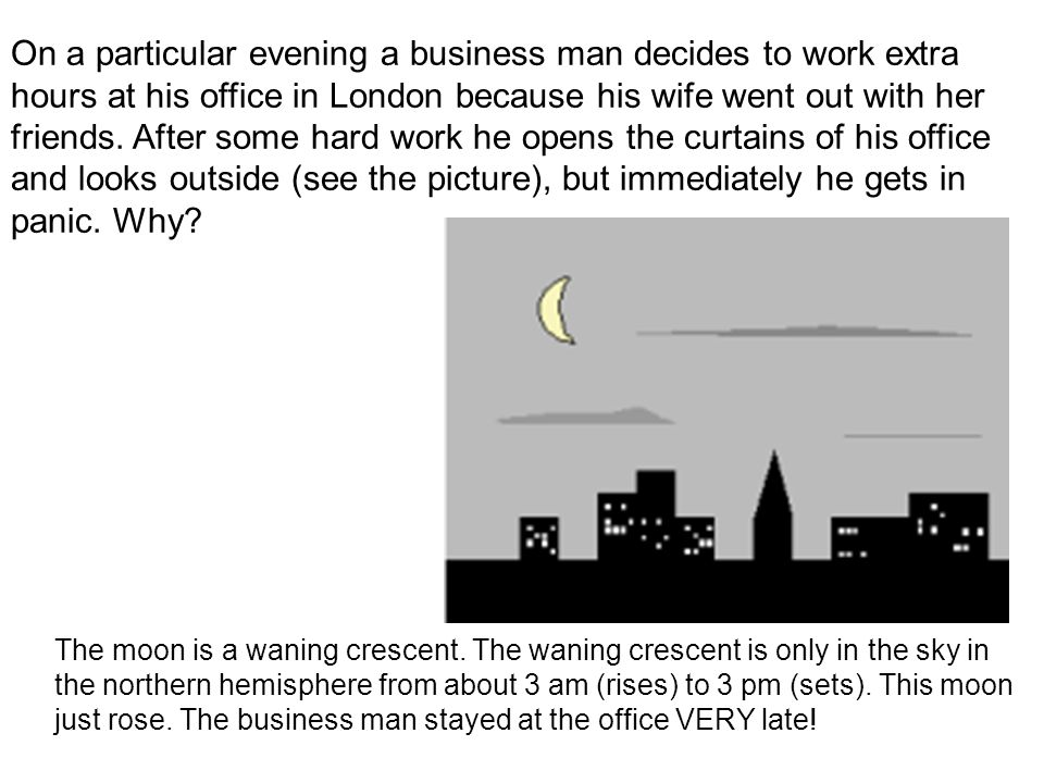 On a particular evening a business man decides to work extra hours at his office in London because his wife went out with her friends. After some hard work he opens the curtains of his office and looks outside (see the picture), but immediately he gets in panic. Why