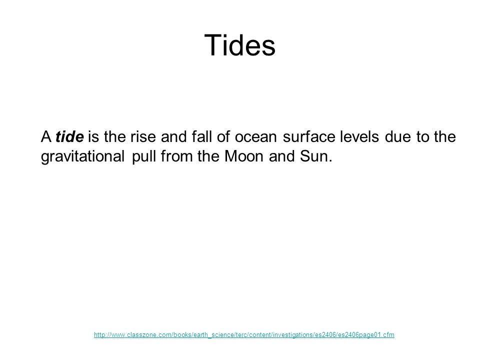 Tides A tide is the rise and fall of ocean surface levels due to the gravitational pull from the Moon and Sun.