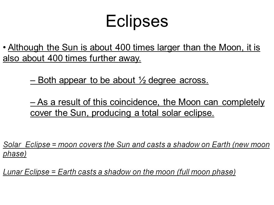 Eclipses • Although the Sun is about 400 times larger than the Moon, it is also about 400 times further away.
