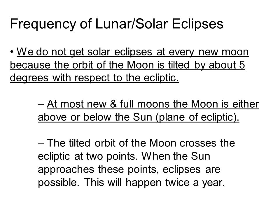 Frequency of Lunar/Solar Eclipses • We do not get solar eclipses at every new moon because the orbit of the Moon is tilted by about 5 degrees with respect to the ecliptic.
