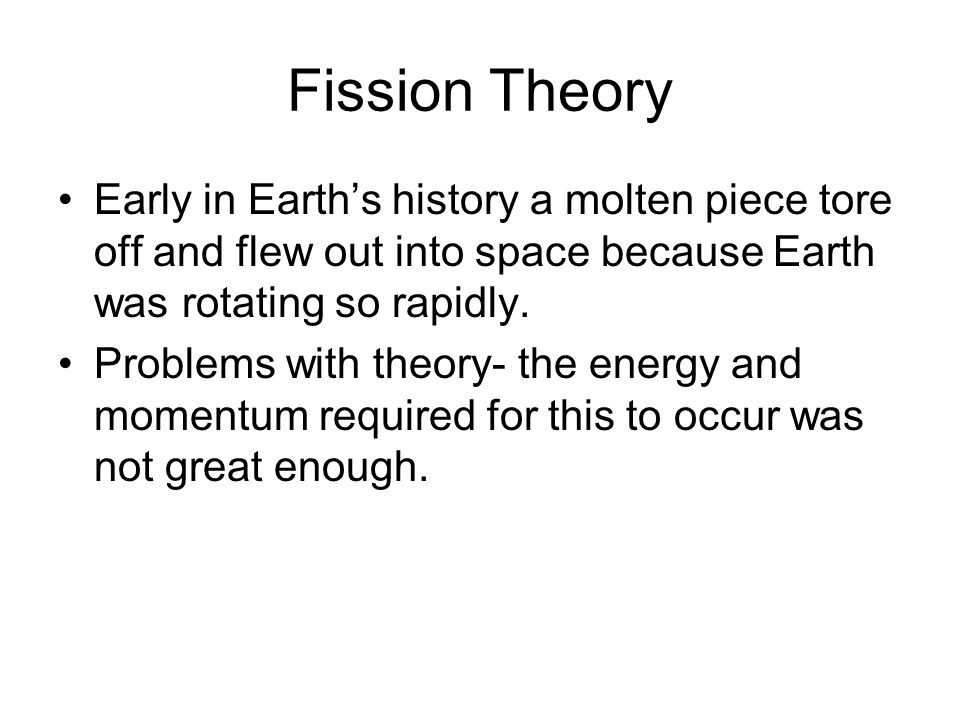 Fission Theory Early in Earth's history a molten piece tore off and flew out into space because Earth was rotating so rapidly.