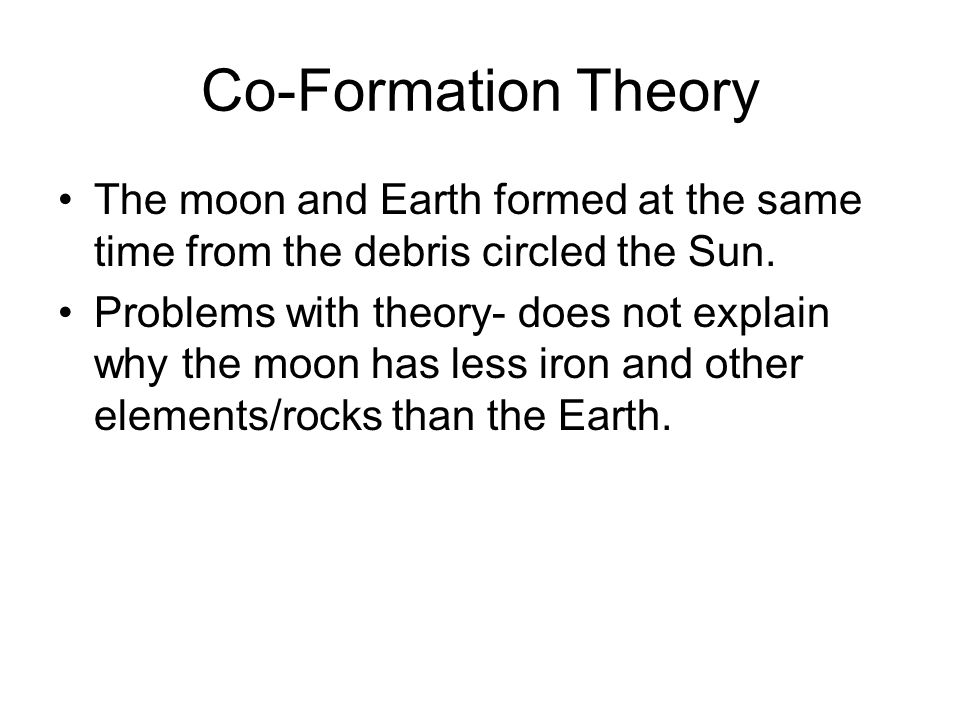 Co-Formation Theory The moon and Earth formed at the same time from the debris circled the Sun.