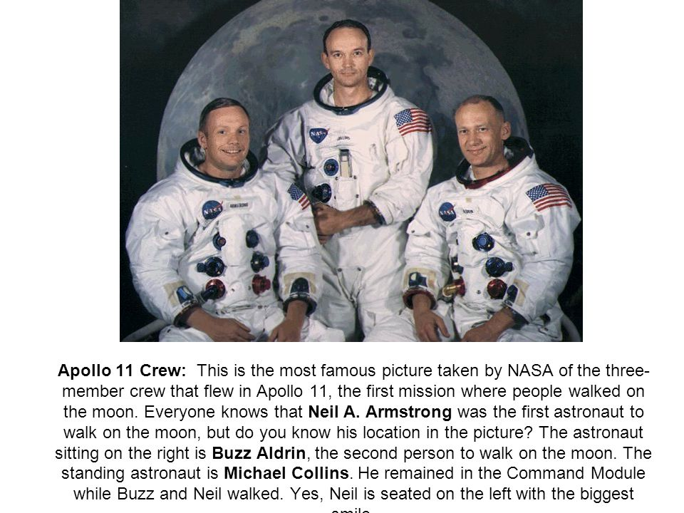 Apollo 11 Crew: This is the most famous picture taken by NASA of the three-member crew that flew in Apollo 11, the first mission where people walked on the moon.