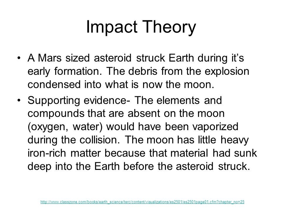 Impact Theory A Mars sized asteroid struck Earth during it's early formation. The debris from the explosion condensed into what is now the moon.