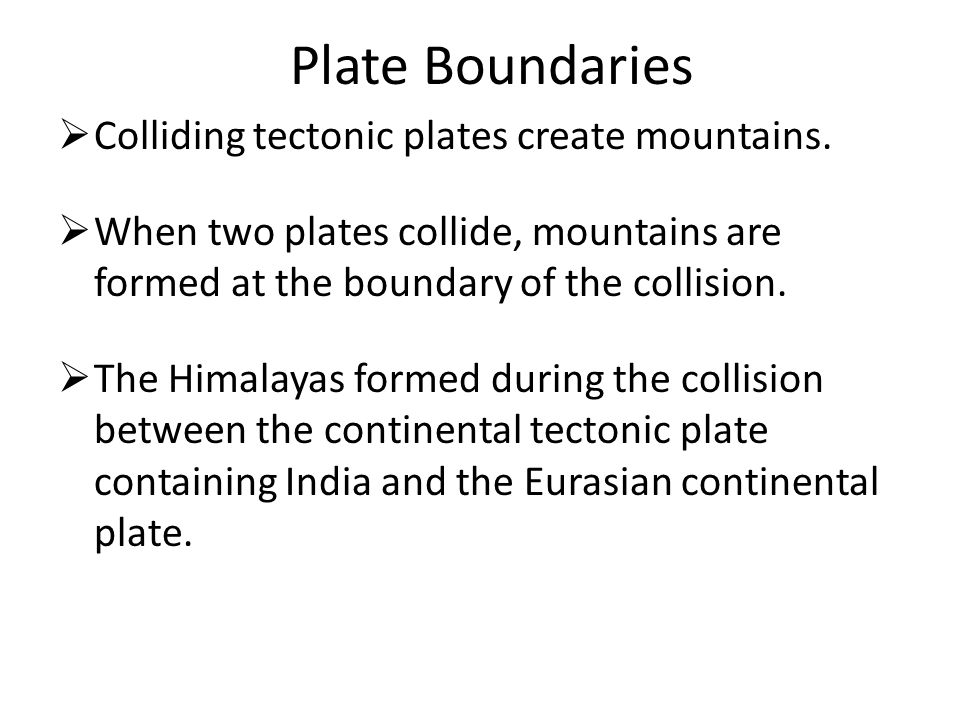 Plate Boundaries Colliding tectonic plates create mountains.