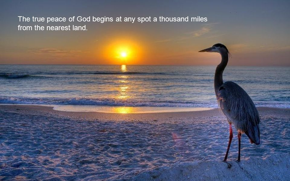 The true peace of God begins at any spot a thousand miles from the nearest land.