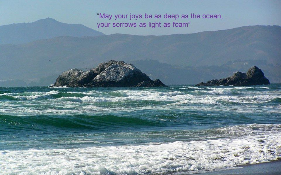 May your joys be as deep as the ocean, your sorrows as light as foam