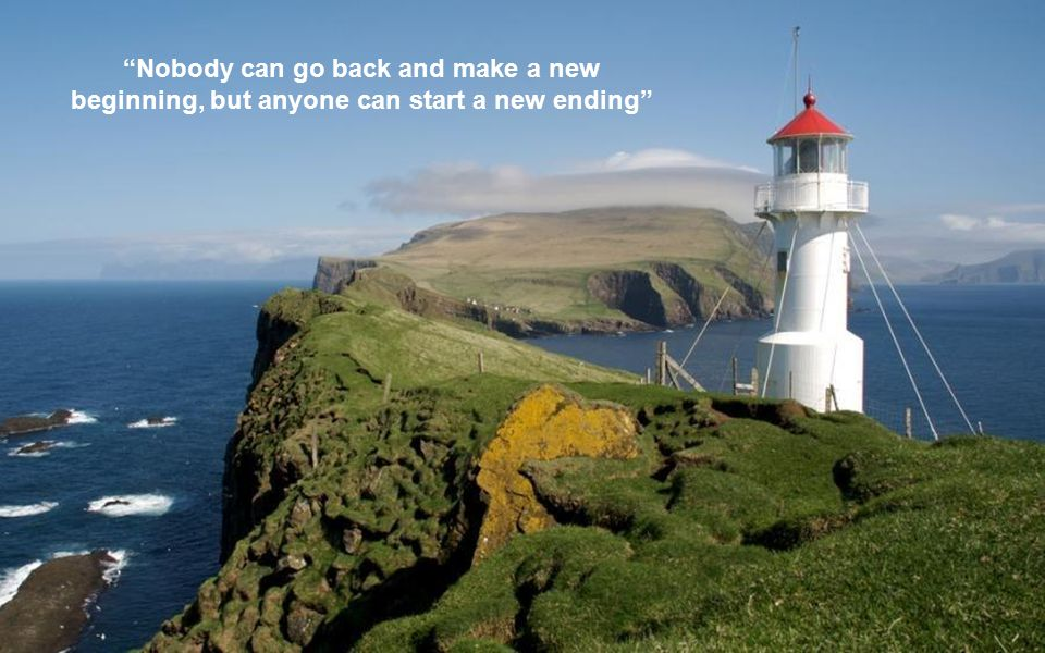 Nobody can go back and make a new beginning, but anyone can start a new ending