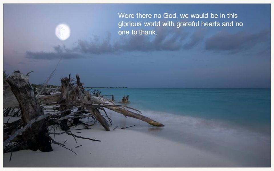 Were there no God, we would be in this glorious world with grateful hearts and no one to thank.