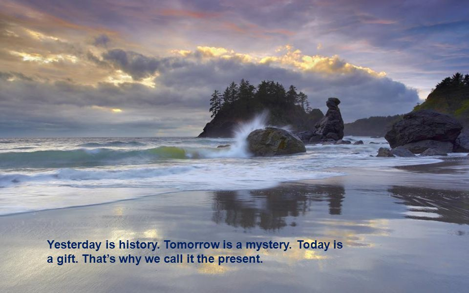 Yesterday is history. Tomorrow is a mystery. Today is a gift