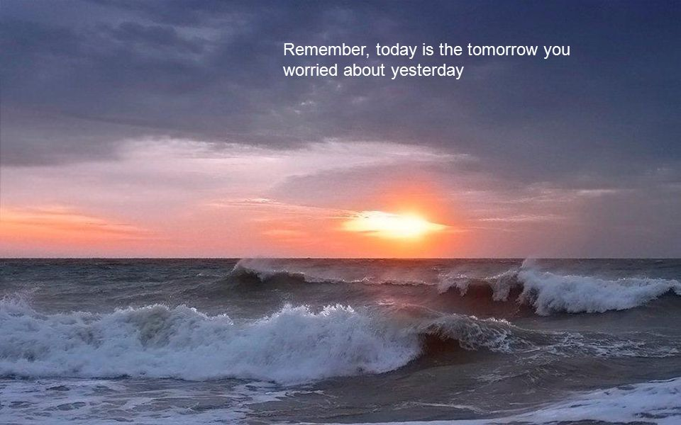 Remember, today is the tomorrow you worried about yesterday