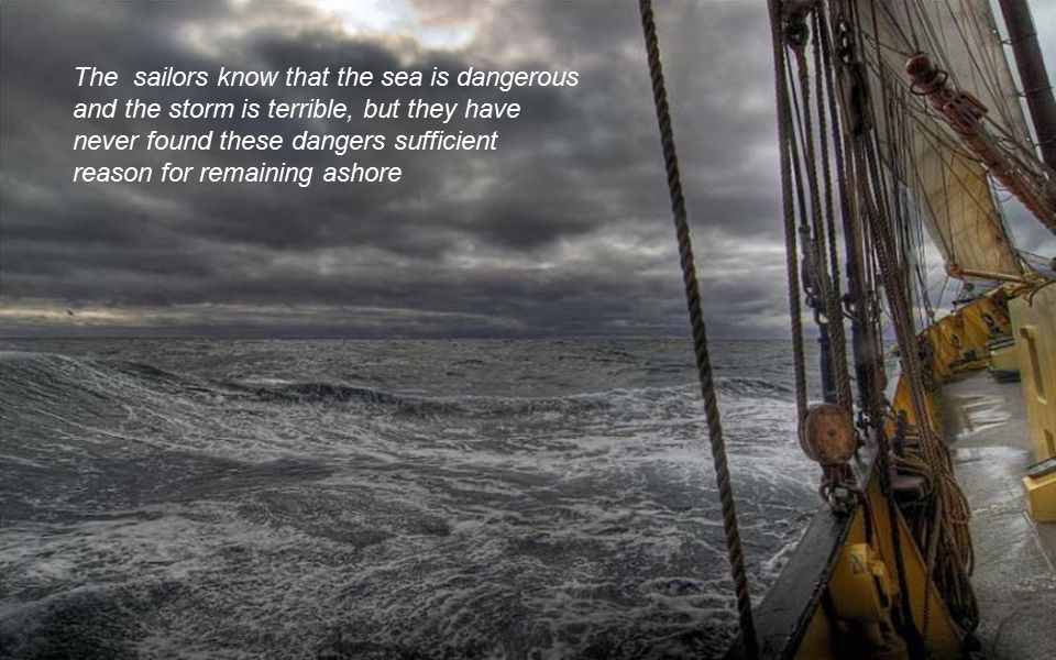 The sailors know that the sea is dangerous and the storm is terrible, but they have never found these dangers sufficient reason for remaining ashore