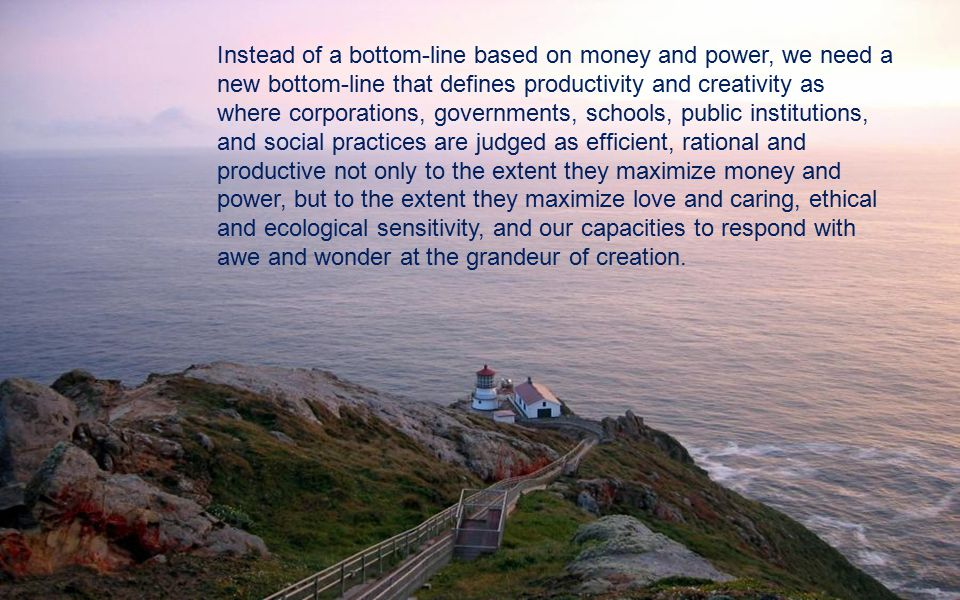 Instead of a bottom-line based on money and power, we need a new bottom-line that defines productivity and creativity as where corporations, governments, schools, public institutions, and social practices are judged as efficient, rational and productive not only to the extent they maximize money and power, but to the extent they maximize love and caring, ethical and ecological sensitivity, and our capacities to respond with awe and wonder at the grandeur of creation.
