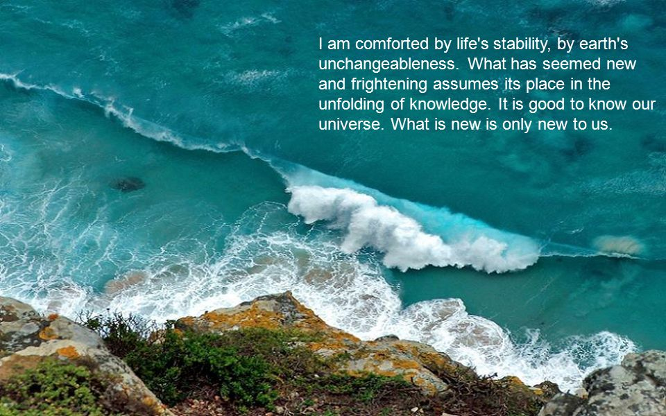 I am comforted by life s stability, by earth s unchangeableness