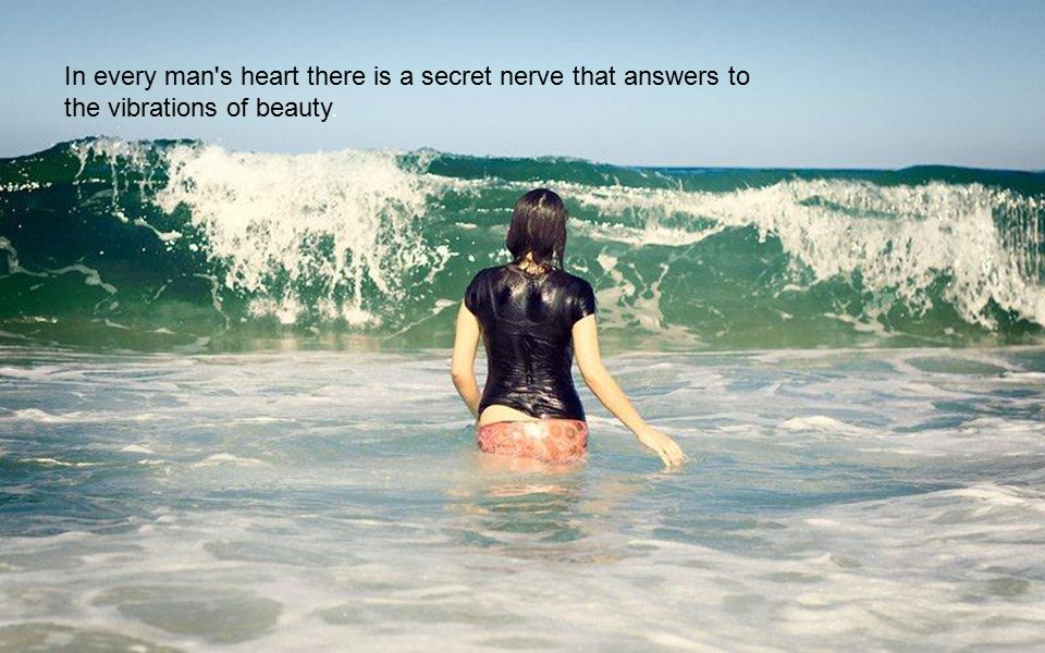 In every man s heart there is a secret nerve that answers to the vibrations of beauty.