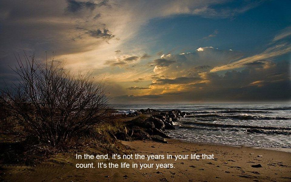 In the end, it s not the years in your life that count