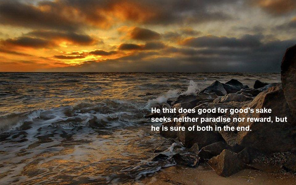 He that does good for good s sake seeks neither paradise nor reward, but he is sure of both in the end.