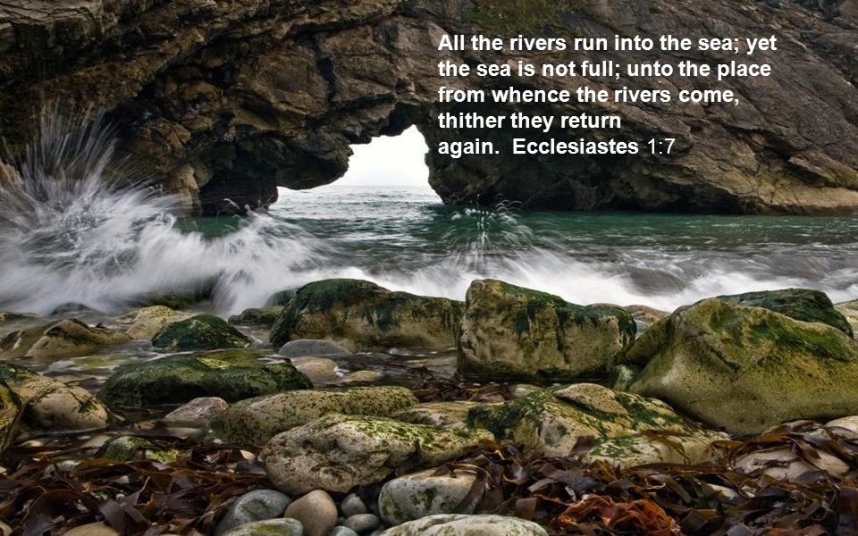 All the rivers run into the sea; yet the sea is not full; unto the place from whence the rivers come, thither they return again. Ecclesiastes 1:7