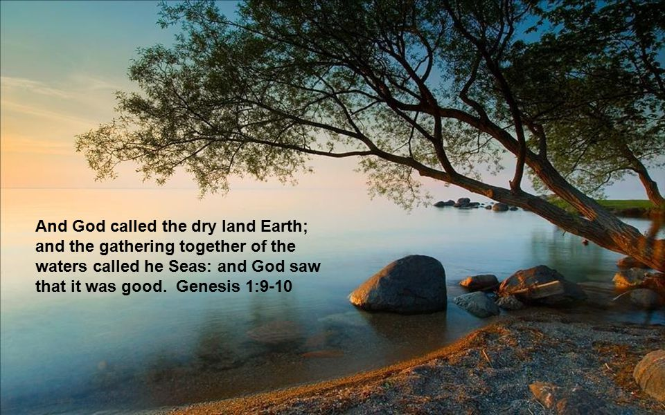 And God called the dry land Earth; and the gathering together of the waters called he Seas: and God saw that it was good. Genesis 1:9-10