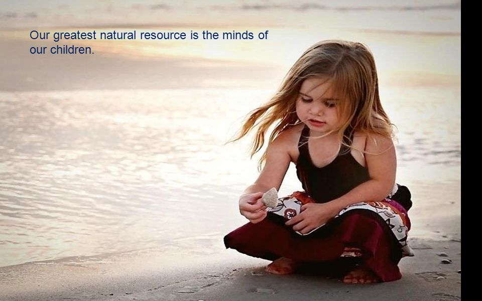 Our greatest natural resource is the minds of our children.